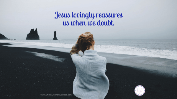 As believers, we feel shame when we doubt what the truths we know and believe Jesus lovingly reassures us with His truths.