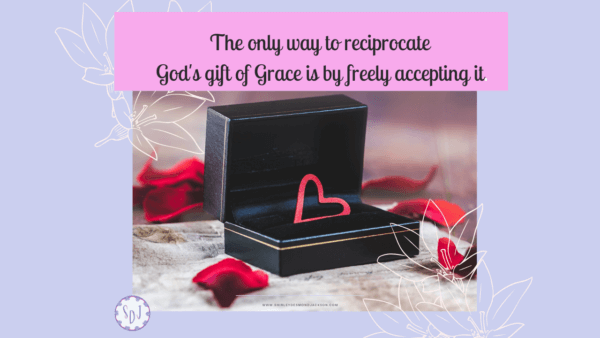 The only way to reciprocate God's gift of Grace is by freely accepting it.