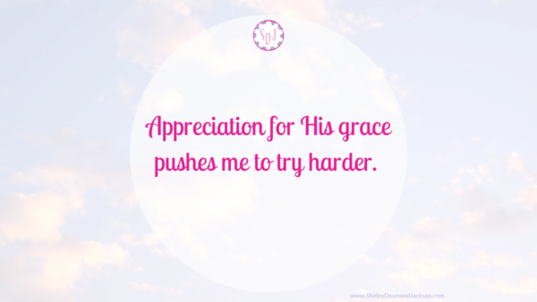 Appreciation for His grace pushes me to try harder.